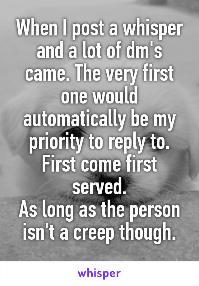 When I post a whisper and a lot of dm's came. The very first one would automatically be my priority to reply to. First come first served. As long as the person isn't a creep though.