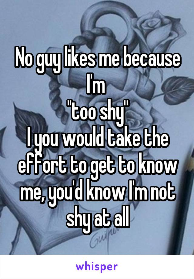 "No guy likes me because I'm  ""too shy"" I you would take the effort to get to know me, you'd know I'm not shy at all"