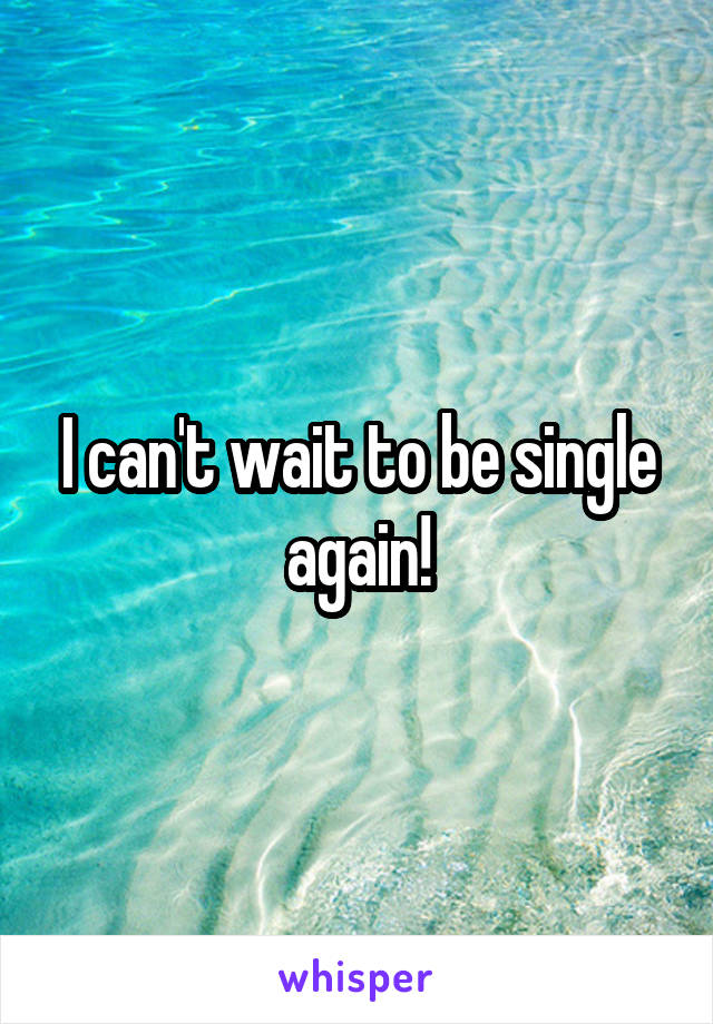 I can't wait to be single again!