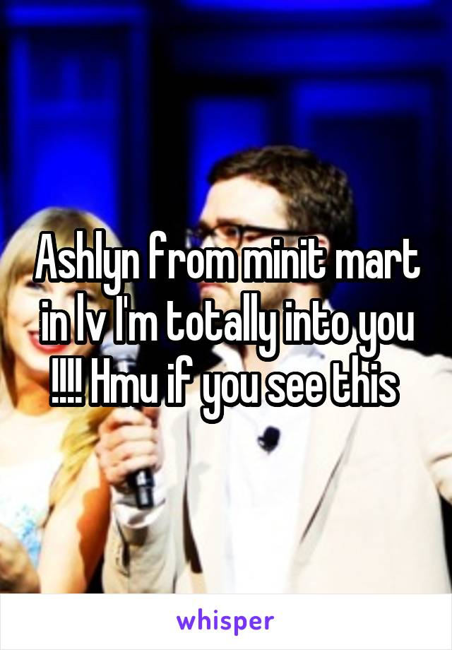 Ashlyn from minit mart in lv I'm totally into you !!!! Hmu if you see this