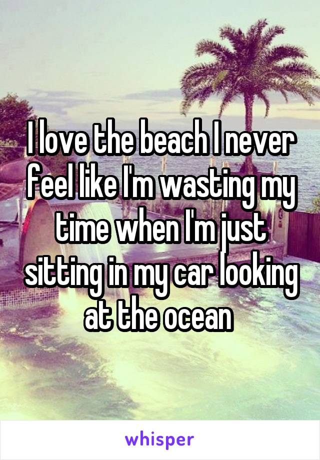 I love the beach I never feel like I'm wasting my time when I'm just sitting in my car looking at the ocean