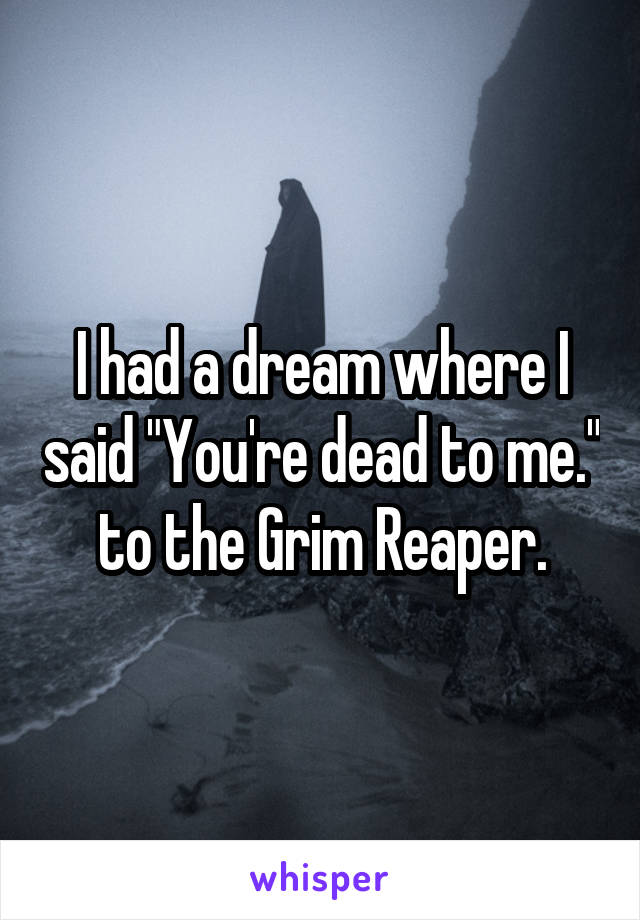 "I had a dream where I said ""You're dead to me."" to the Grim Reaper."