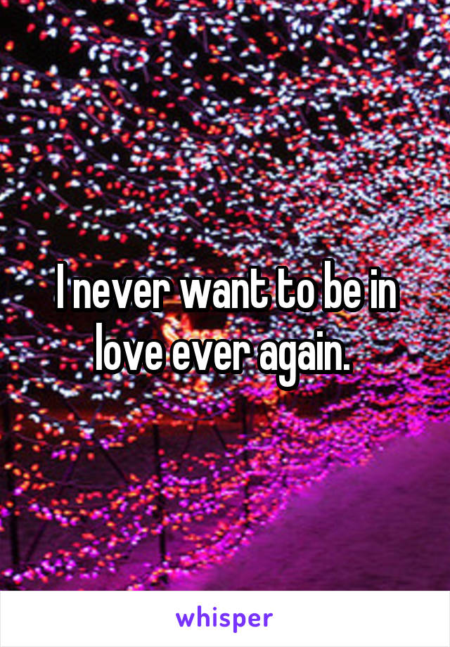 I never want to be in love ever again.