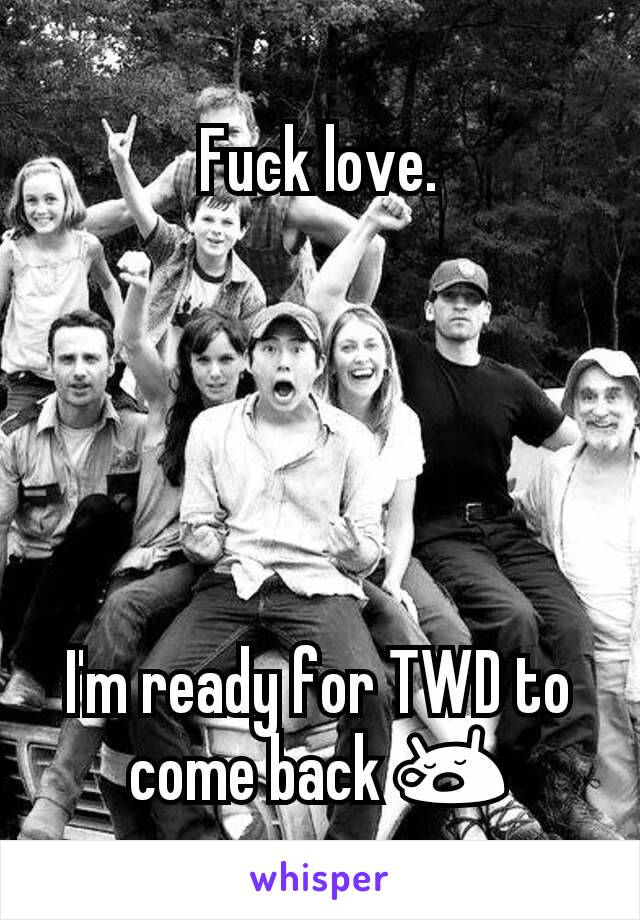 Fuck love.      I'm ready for TWD to come back 😪