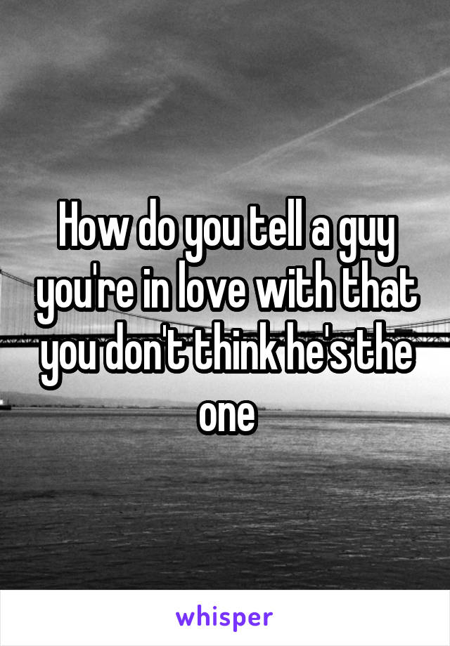 How do you tell a guy you're in love with that you don't think he's the one