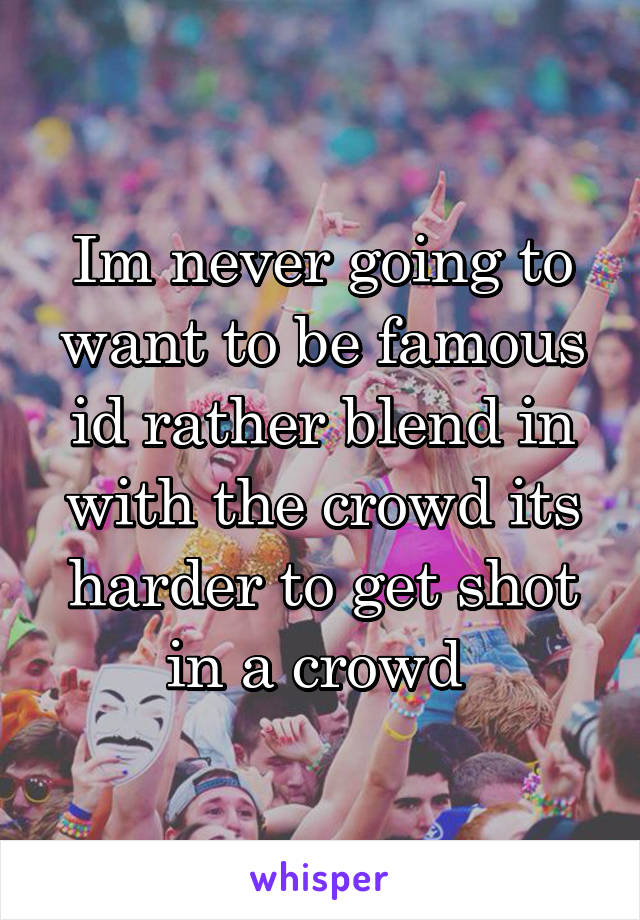 Im never going to want to be famous id rather blend in with the crowd its harder to get shot in a crowd