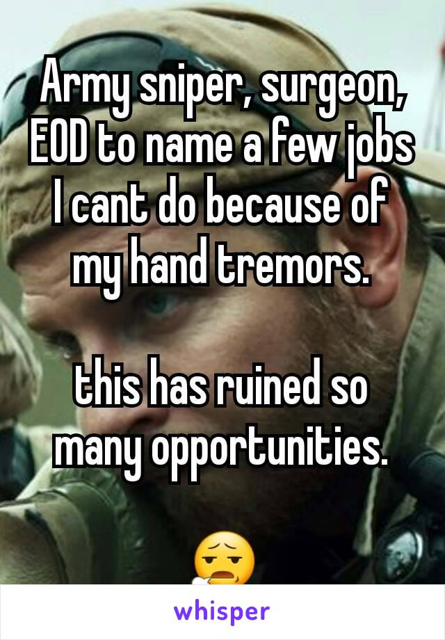 Army sniper, surgeon, EOD to name a few jobs I cant do because of my hand tremors.  this has ruined so many opportunities.  😧