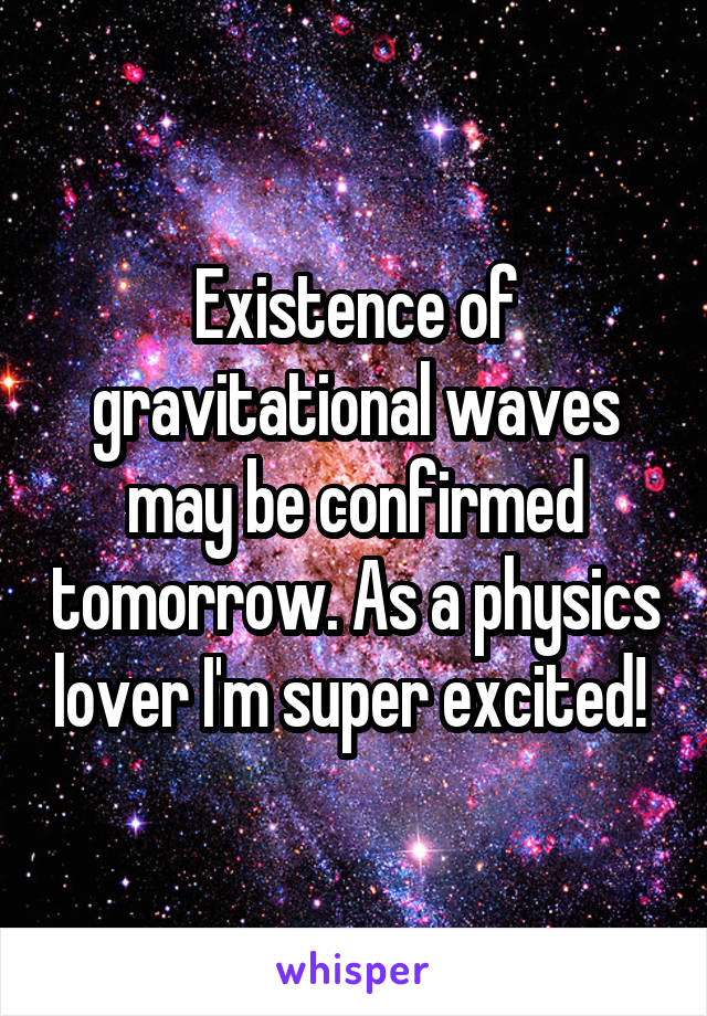Existence of gravitational waves may be confirmed tomorrow. As a physics lover I'm super excited!