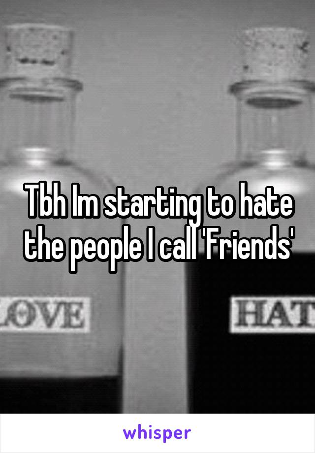 Tbh Im starting to hate the people I call 'Friends'