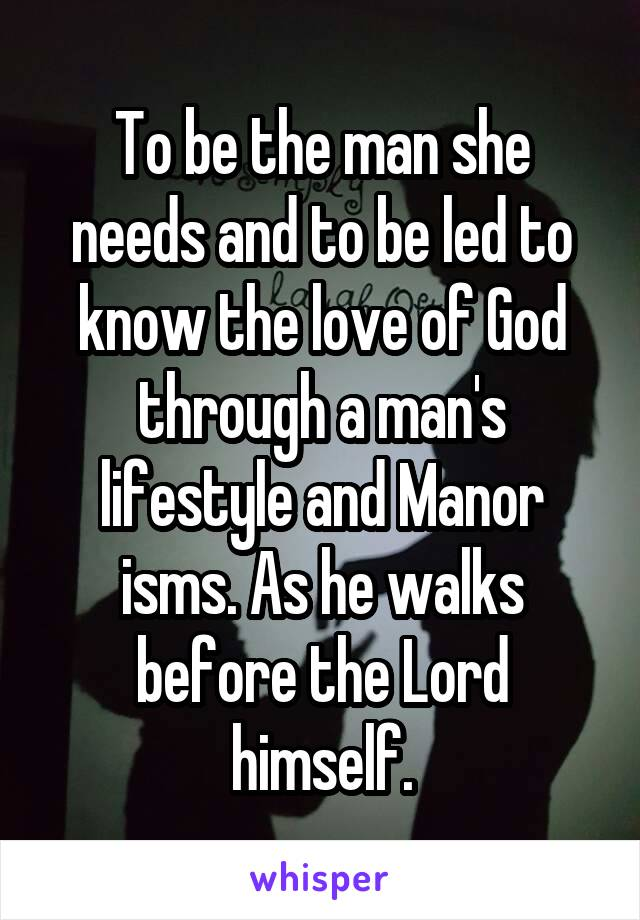To be the man she needs and to be led to know the love of God through a man's lifestyle and Manor isms. As he walks before the Lord himself.