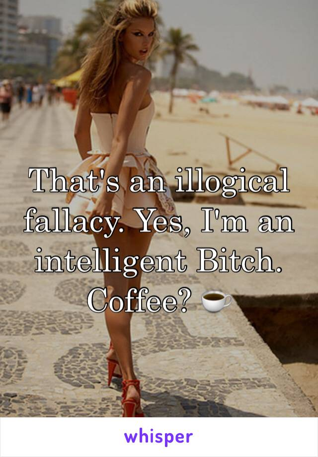 That's an illogical fallacy. Yes, I'm an intelligent Bitch.  Coffee? ☕️