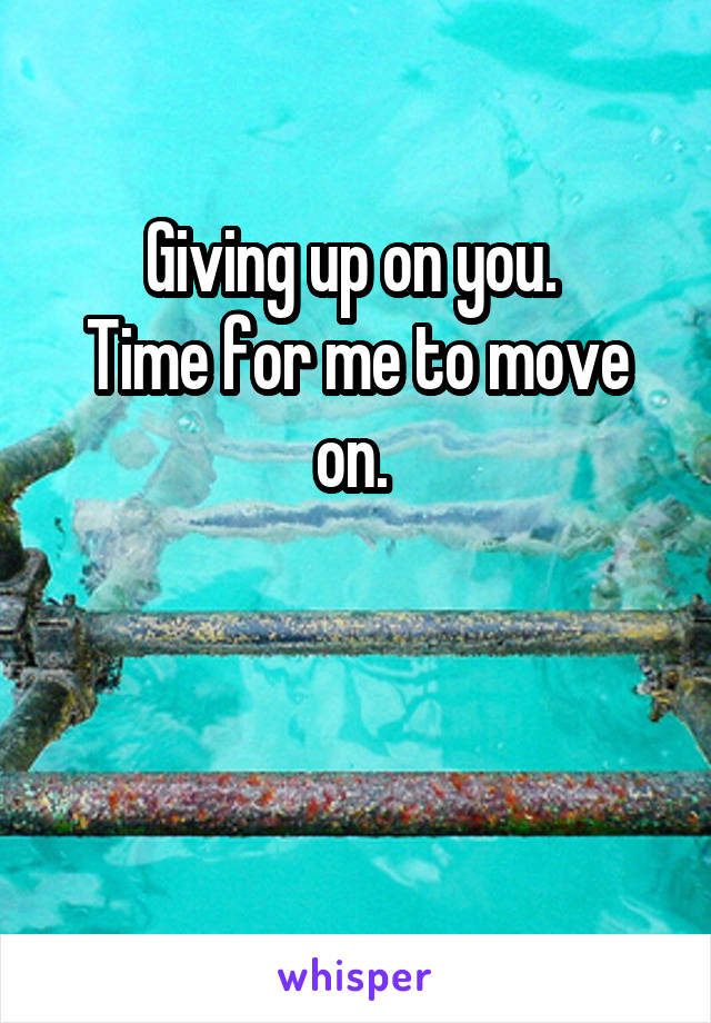 Giving up on you.  Time for me to move on.