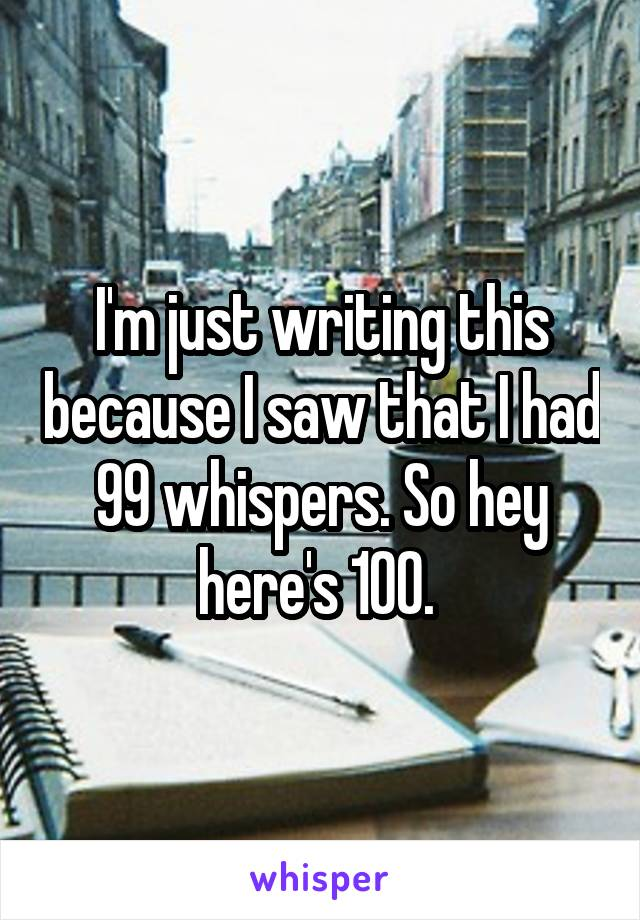 I'm just writing this because I saw that I had 99 whispers. So hey here's 100.