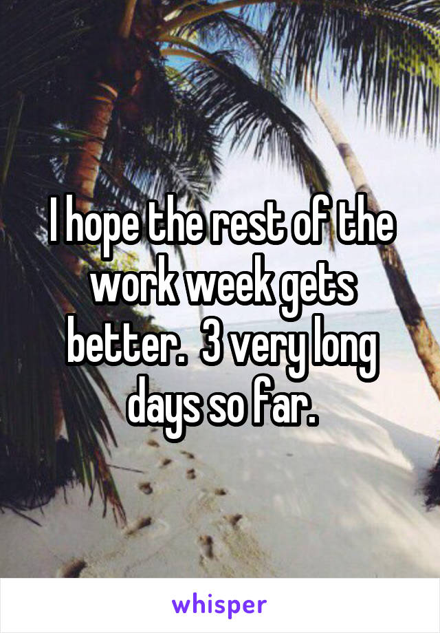 I hope the rest of the work week gets better.  3 very long days so far.