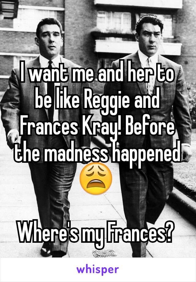I want me and her to be like Reggie and Frances Kray! Before the madness happened 😩   Where's my Frances?