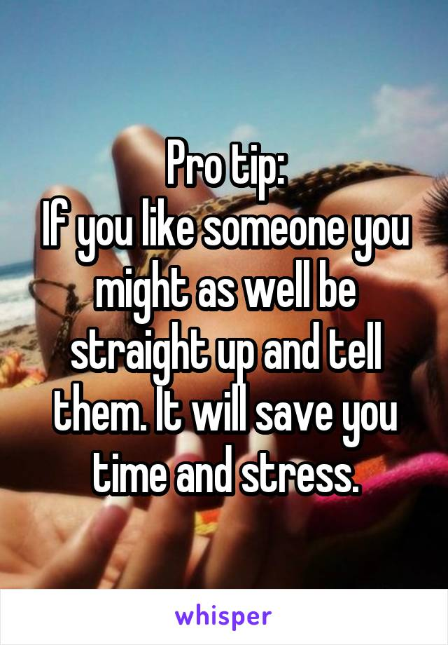 Pro tip: If you like someone you might as well be straight up and tell them. It will save you time and stress.