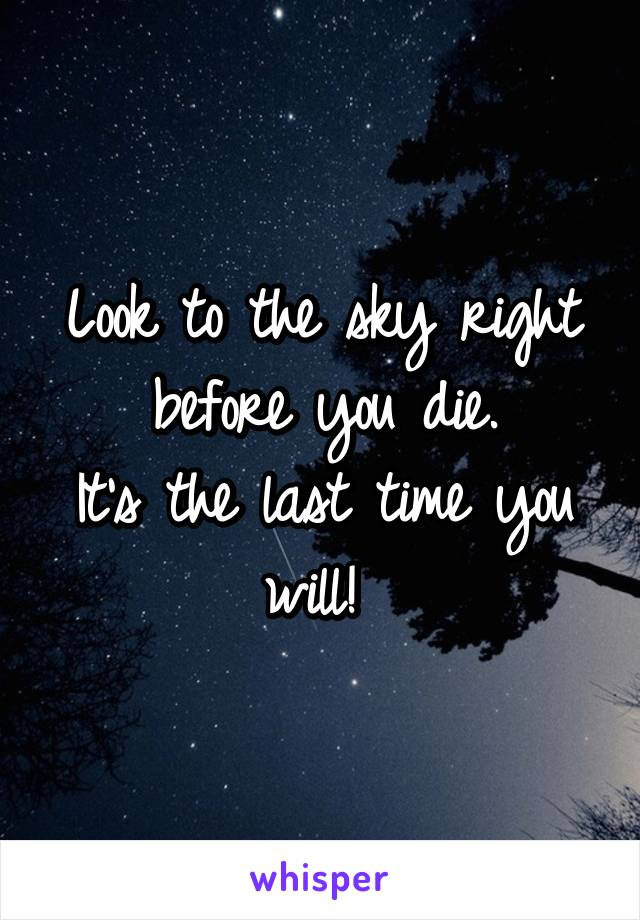 Look to the sky right before you die. It's the last time you will!