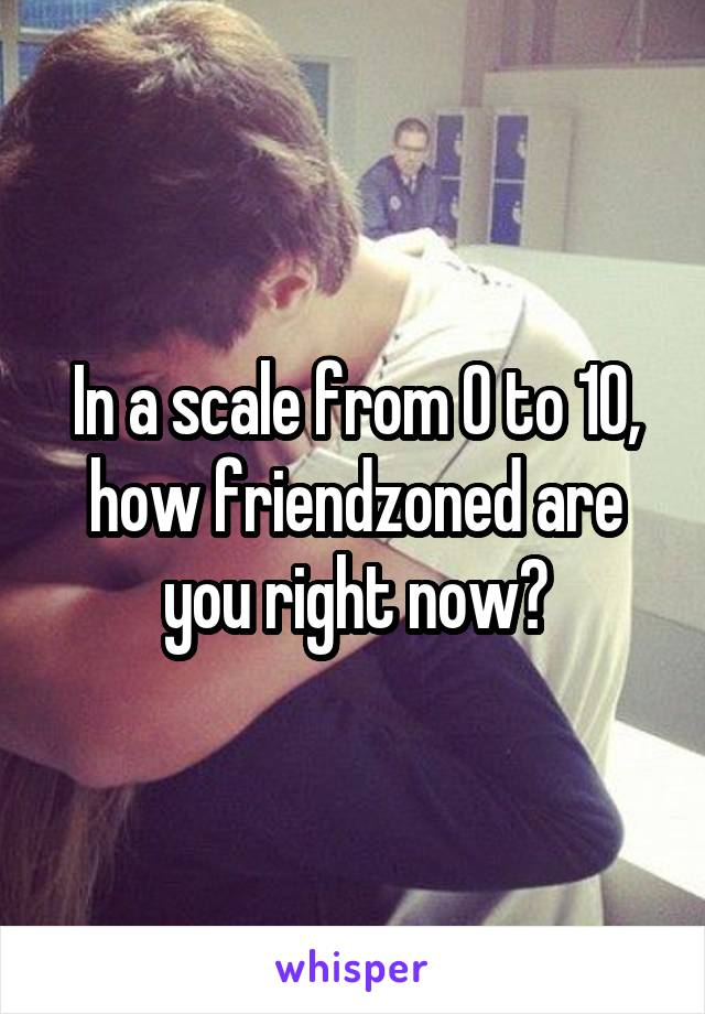 In a scale from 0 to 10, how friendzoned are you right now?