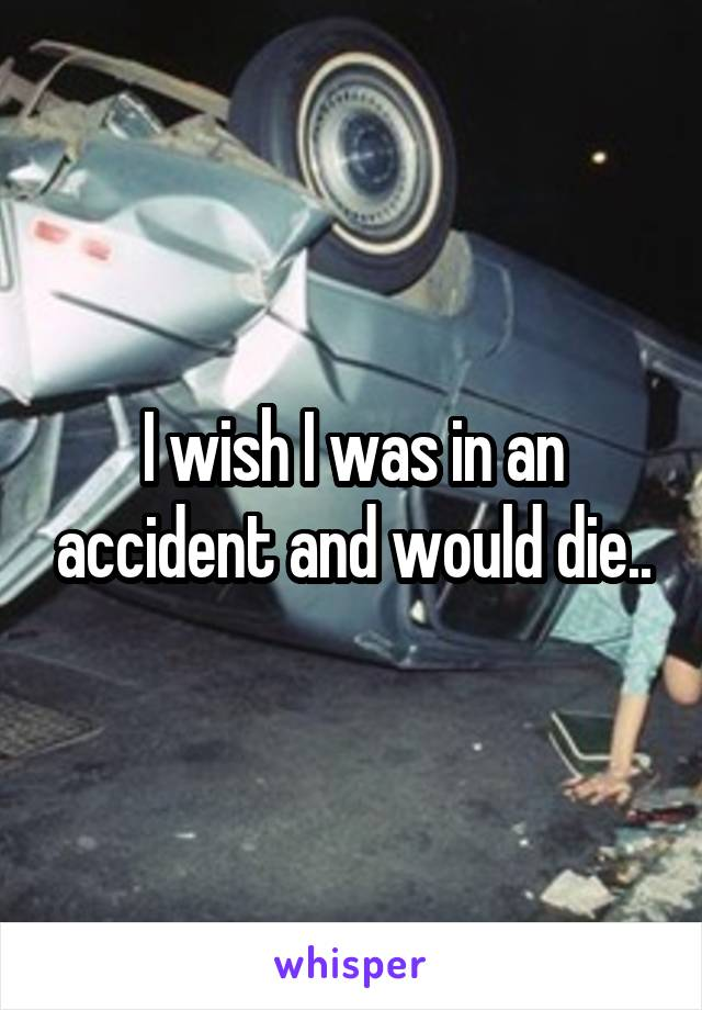 I wish I was in an accident and would die..