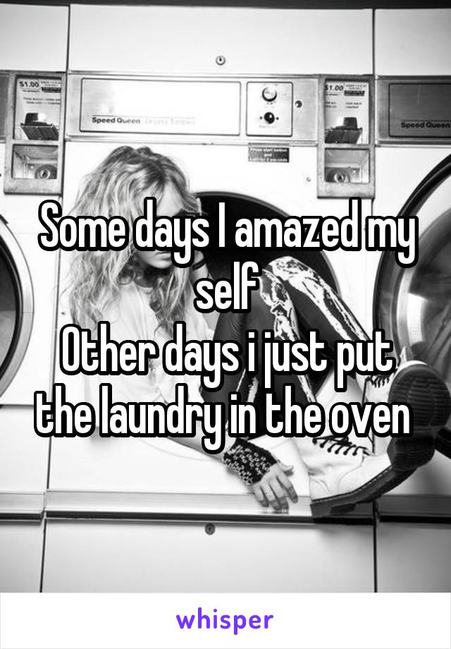Some days I amazed my self Other days i just put the laundry in the oven