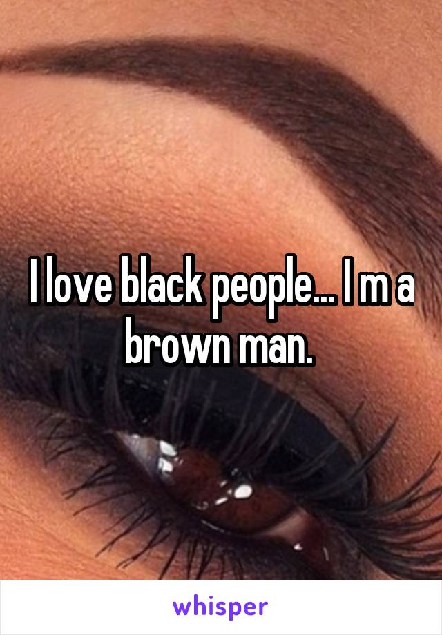 I love black people... I m a brown man.