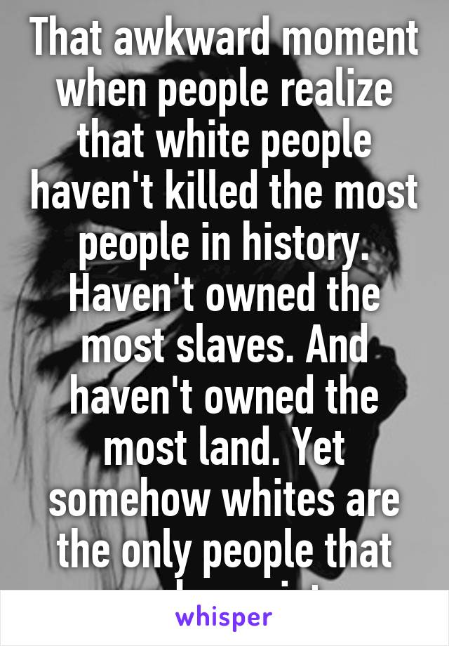 That awkward moment when people realize that white people haven't killed the most people in history. Haven't owned the most slaves. And haven't owned the most land. Yet somehow whites are the only people that can be racist.