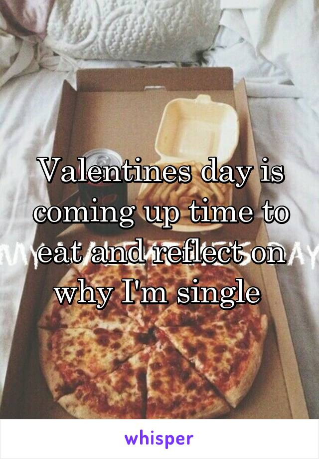 Valentines day is coming up time to eat and reflect on why I'm single