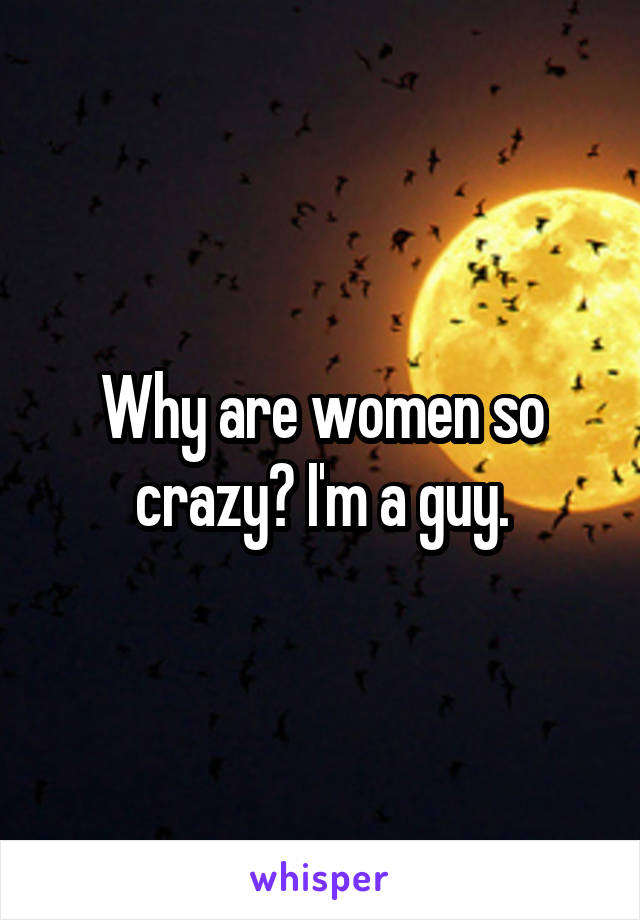 Why are women so crazy? I'm a guy.