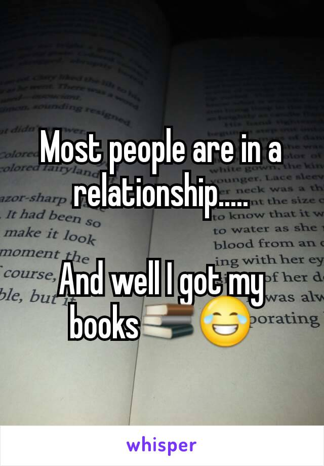 Most people are in a relationship.....  And well I got my books📚😂