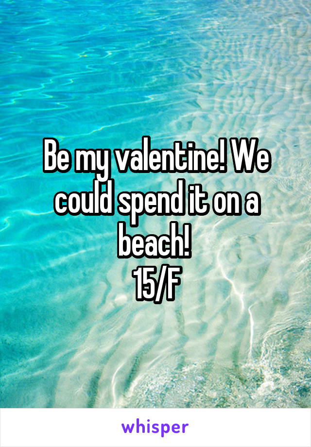 Be my valentine! We could spend it on a beach!  15/F