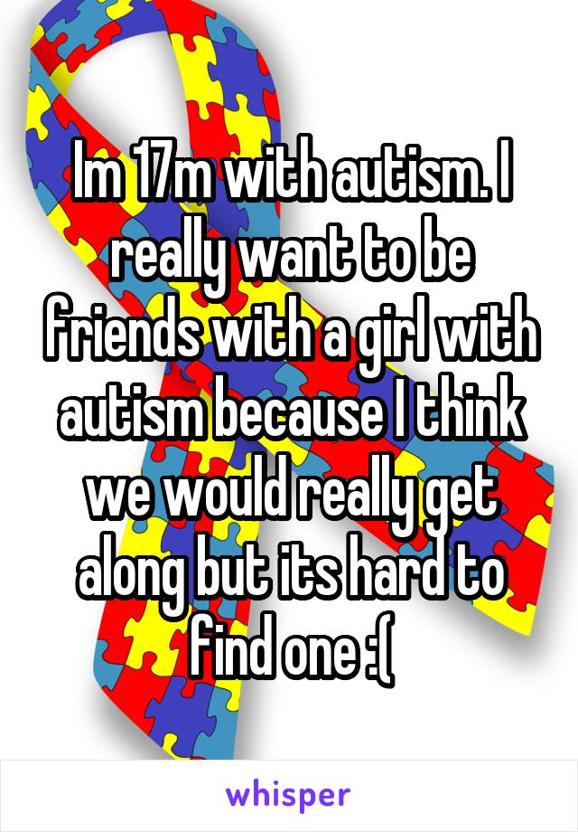 Im 17m with autism. I really want to be friends with a girl with autism because I think we would really get along but its hard to find one :(