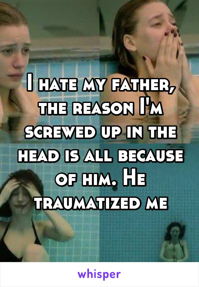 I hate my father, the reason I'm screwed up in the head is all because of him. He traumatized me
