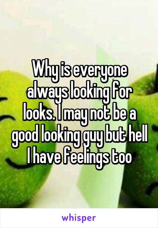 Why is everyone always looking for looks. I may not be a good looking guy but hell I have feelings too