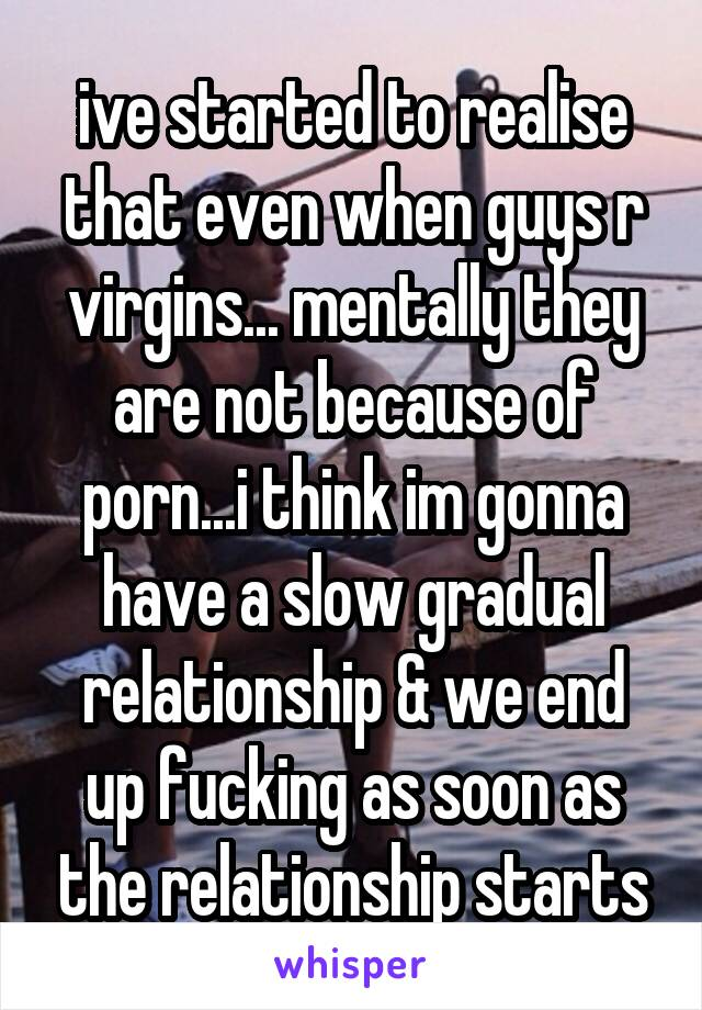 ive started to realise that even when guys r virgins... mentally they are not because of porn...i think im gonna have a slow gradual relationship & we end up fucking as soon as the relationship starts