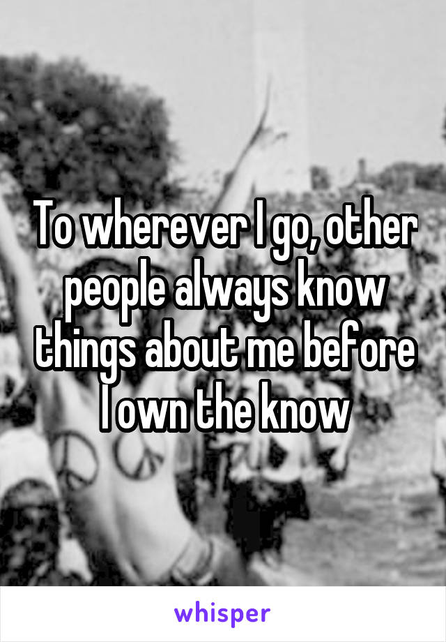 To wherever I go, other people always know things about me before I own the know