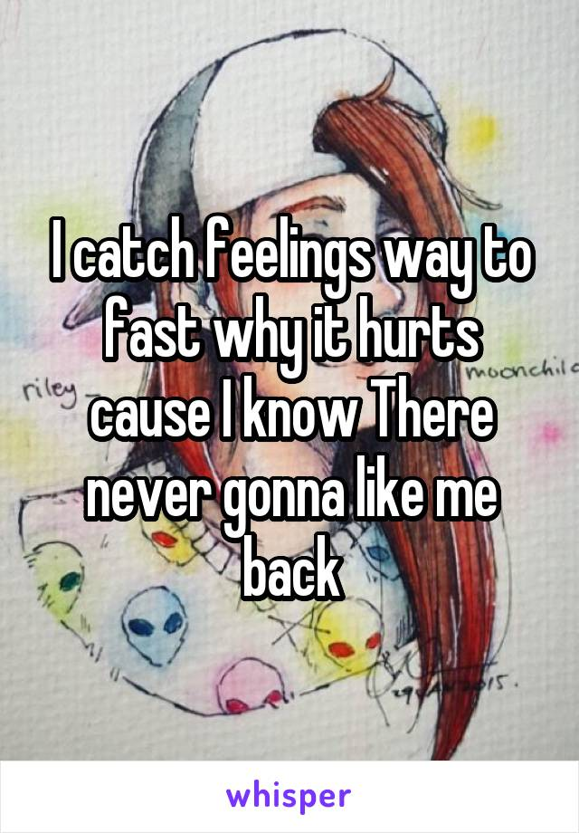 I catch feelings way to fast why it hurts cause I know There never gonna like me back
