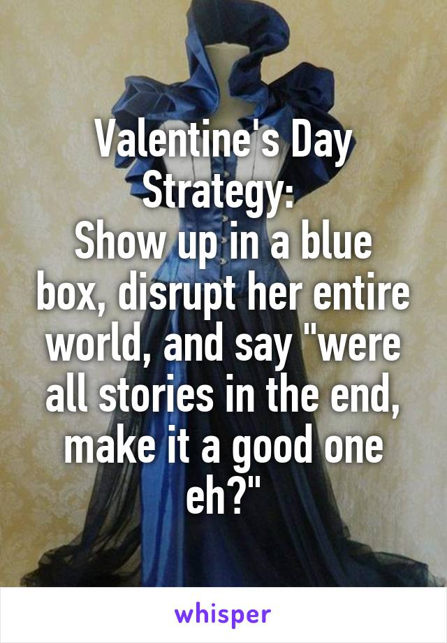 "Valentine's Day Strategy:  Show up in a blue box, disrupt her entire world, and say ""were all stories in the end, make it a good one eh?"""