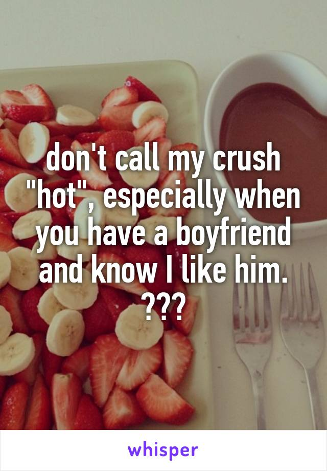 "don't call my crush ""hot"", especially when you have a boyfriend and know I like him. 😒🖕🏻"
