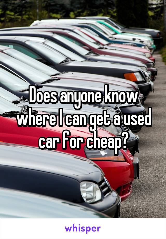 Does anyone know where I can get a used car for cheap?