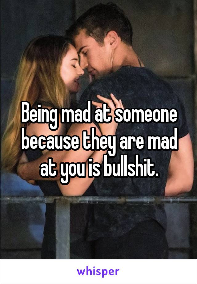 Being mad at someone because they are mad at you is bullshit.