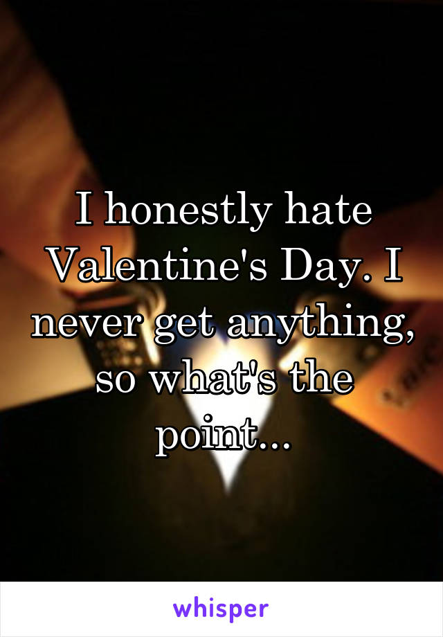 I honestly hate Valentine's Day. I never get anything, so what's the point...