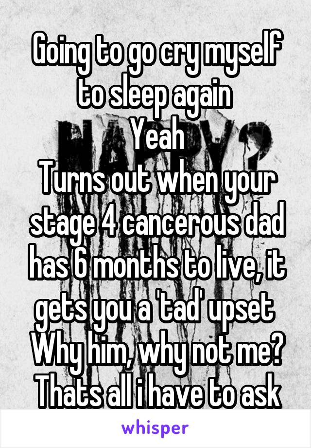 Going to go cry myself to sleep again  Yeah Turns out when your stage 4 cancerous dad has 6 months to live, it gets you a 'tad' upset  Why him, why not me? Thats all i have to ask