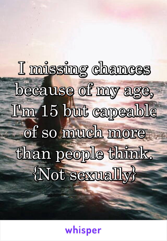 I missing chances because of my age, I'm 15 but capeable of so much more than people think. {Not sexually}