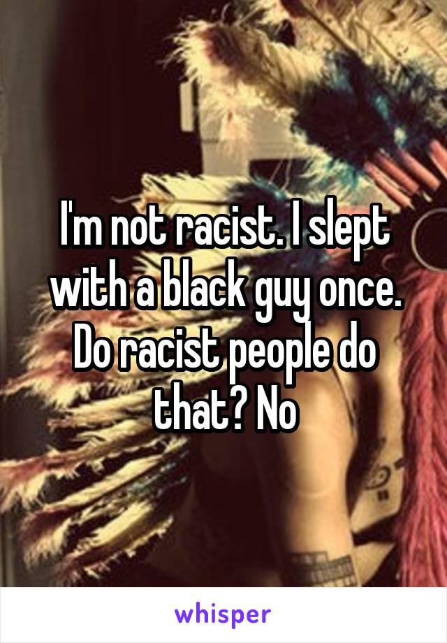 I'm not racist. I slept with a black guy once. Do racist people do that? No