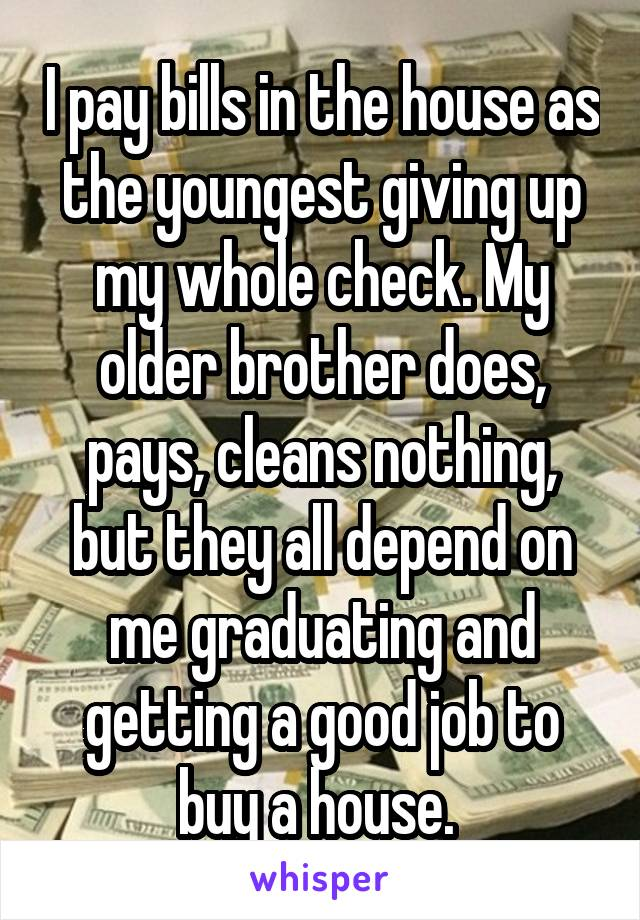 I pay bills in the house as the youngest giving up my whole check. My older brother does, pays, cleans nothing, but they all depend on me graduating and getting a good job to buy a house.