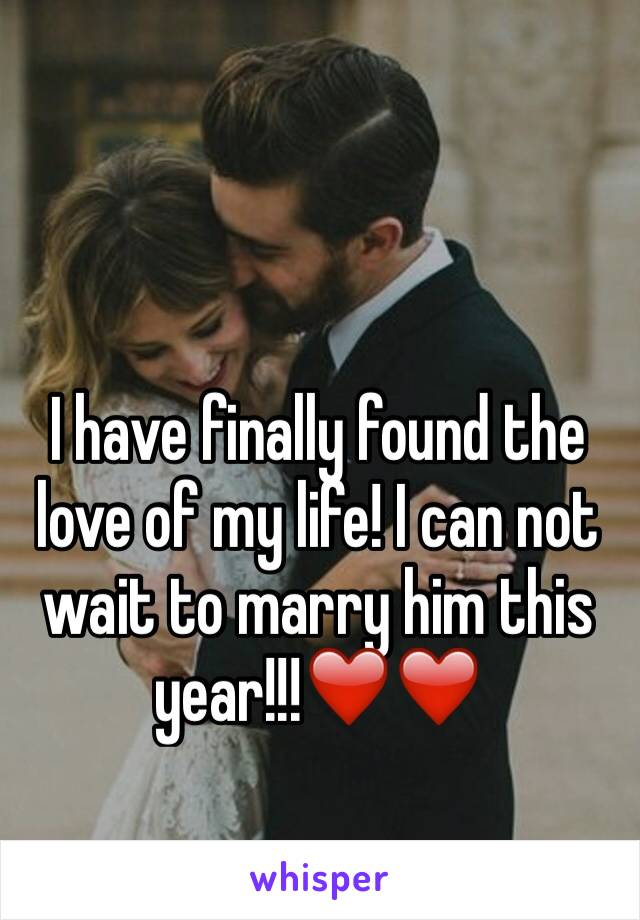 I have finally found the love of my life! I can not wait to marry him this year!!!❤️❤️
