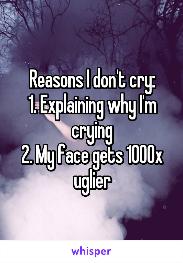 Reasons I don't cry: 1. Explaining why I'm crying 2. My face gets 1000x uglier