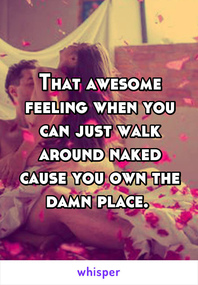 That awesome feeling when you can just walk around naked cause you own the damn place.