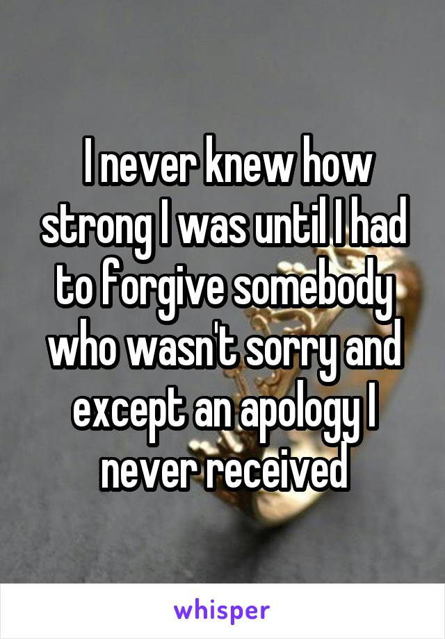 I never knew how strong I was until I had to forgive somebody who wasn't sorry and except an apology I never received