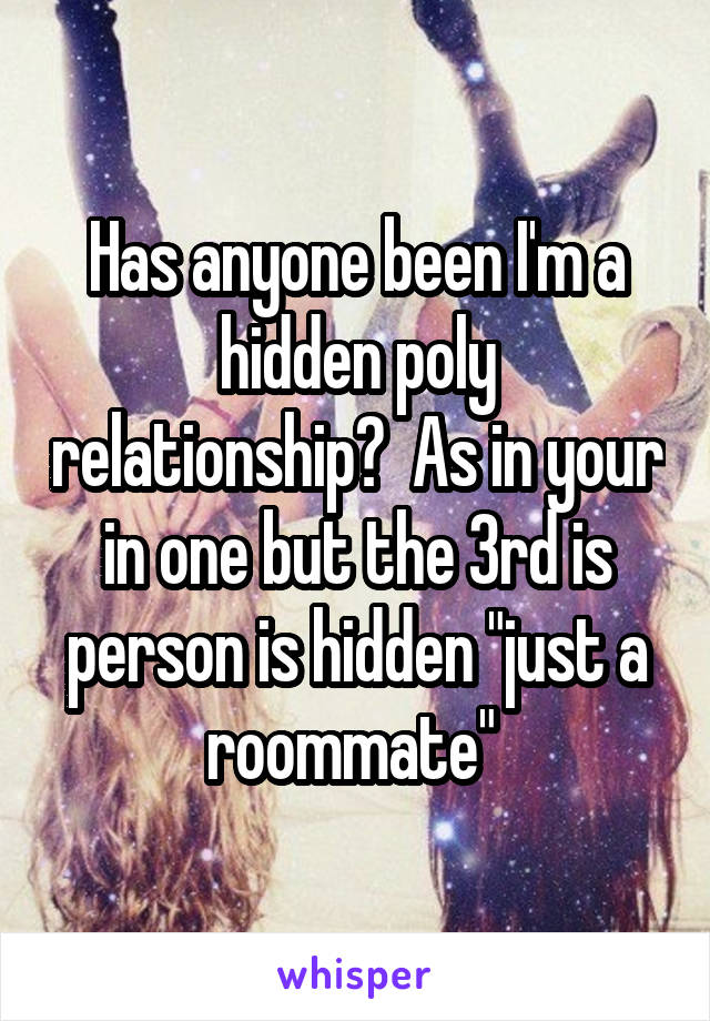 """Has anyone been I'm a hidden poly relationship?  As in your in one but the 3rd is person is hidden """"just a roommate"""""""